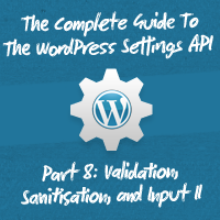 The Complete Guide To The WordPress Settings API, Part 8: Validation, Sanitisation, and Input II