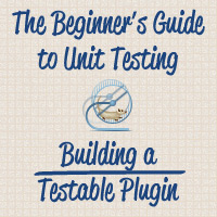 The Beginner's Guide to Unit Testing: Building a Testable Plugin