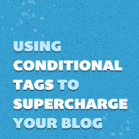 Using Conditional Tags to Supercharge Your Blog